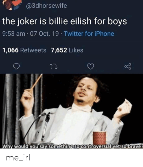 Iphone 1: @3dhorsewife  the joker is billie eilish for boys  9:53 am 07 Oct. 19 Twitter for iPhone  1,066 Retweets 7,652 Likes  Why would you say something so controversial yet so brave? me_irl
