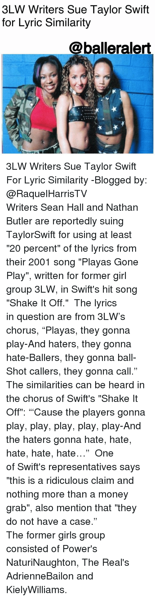 "Shake It Off: 3LW Writers Sue Taylor Swift  for Lyric Similarity  @balleralert 3LW Writers Sue Taylor Swift For Lyric Similarity -Blogged by: @RaquelHarrisTV ⠀⠀⠀⠀⠀⠀⠀⠀⠀ Writers Sean Hall and Nathan Butler are reportedly suing TaylorSwift for using at least ""20 percent"" of the lyrics from their 2001 song ""Playas Gone Play"", written for former girl group 3LW, in Swift's hit song ""Shake It Off."" ⠀⠀⠀⠀⠀⠀⠀⠀⠀ The lyrics in question are from 3LW's chorus, ""Playas, they gonna play-And haters, they gonna hate-Ballers, they gonna ball-Shot callers, they gonna call."" The similarities can be heard in the chorus of Swift's ""Shake It Off"": ""'Cause the players gonna play, play, play, play, play-And the haters gonna hate, hate, hate, hate, hate…"" ⠀⠀⠀⠀⠀⠀⠀⠀⠀ One of Swift's representatives says ""this is a ridiculous claim and nothing more than a money grab"", also mention that ""they do not have a case."" ⠀⠀⠀⠀⠀⠀⠀⠀⠀ ⠀⠀⠀⠀⠀⠀⠀ The former girls group consisted of Power's NaturiNaughton, The Real's AdrienneBailon and KielyWilliams."