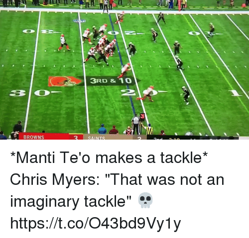 "Football, Nfl, and New Orleans Saints: 3RD &10  BROWNS  SAINTS *Manti Te'o makes a tackle*  Chris Myers: ""That was not an imaginary tackle""  💀 https://t.co/O43bd9Vy1y"