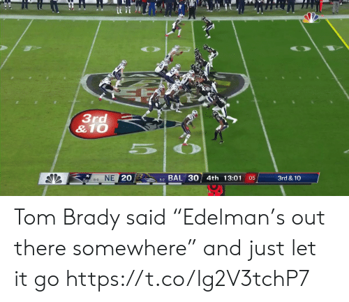 "8 0: 3rd  &10  NE 20  BAL 30 4th 13:01 05  3rd & 10  8-0  5-2 Tom Brady said ""Edelman's out there somewhere"" and just let it go https://t.co/lg2V3tchP7"