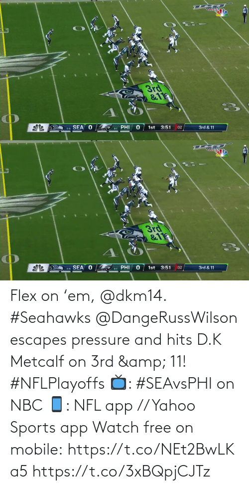 Flexing: 3rd  &11  SEA O  PHI  1st  3:51  11-5  :02  3rd & 11  9-7   3rd  &11  11-5 SEA O  PHI  1st  3:51  9-7  :02  3rd & 11 Flex on 'em, @dkm14. #Seahawks  @DangeRussWilson escapes pressure and hits D.K Metcalf on 3rd & 11! #NFLPlayoffs  📺: #SEAvsPHI on NBC 📱: NFL app // Yahoo Sports app Watch free on mobile: https://t.co/NEt2BwLKa5 https://t.co/3xBQpjCJTz