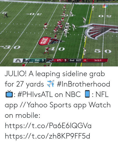 phi: 3rd  &6  PHI 3  ATL 3  2nd 8:27  3rd & 6  :06  1-0  0-1 JULIO!  A leaping sideline grab for 27 yards ✈️ #InBrotherhood  📺: #PHIvsATL on NBC 📱: NFL app // Yahoo Sports app Watch on mobile: https://t.co/Pa6E6lQGVa https://t.co/zh8KP9FF5d