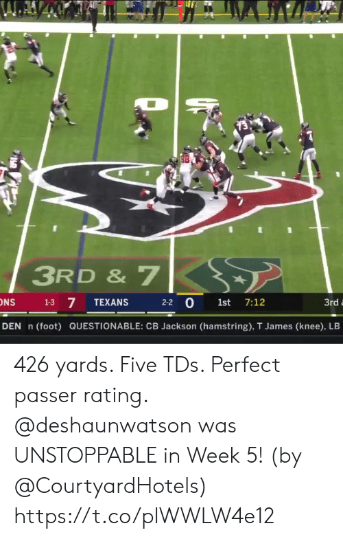 den: 3RD & 7  7  2-2 0 1st 7:12  1-3  TEXANS  3rd  DEN n  (foot) QUESTIONABLE: CB Jackson (hamstring), T James (knee), LB 426 yards. Five TDs. Perfect passer rating.   @deshaunwatson was UNSTOPPABLE in Week 5! (by @CourtyardHotels) https://t.co/plWWLW4e12