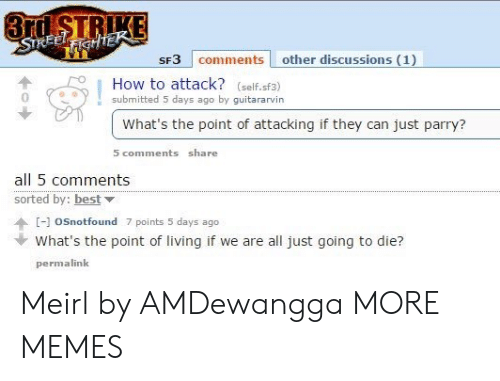 parry: 3rd STRIKE  STREELFIGHTEK  SF3 comments other discussions (1)  How to attack? (self.sf3)  submitted 5 days ago by guitararvin  What's the point of attacking if they can just parry?  5 comments share  all 5 comments  sorted by: best  [-]oSnotfound 7 points 5 days ago  What's the point of living if we are all just going to die?  permalink Meirl by AMDewangga MORE MEMES