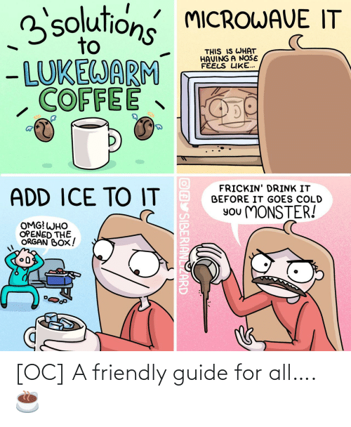 Cold: 3solutions MICROWAVE IT  to  THIS IS WHAT  HAVING A NOŠE  FÉELS LIKE...  - LUKEWARM  COFFEE  FRICKIN' DRINK IT  BEFORE IT GOES COLD  ADD ICE TO IT  You MONSTER!  OMG! WHO  OPENED THE  ORGAN BOX!  OAY SIBERIANLIZARD [OC] A friendly guide for all…. ☕️