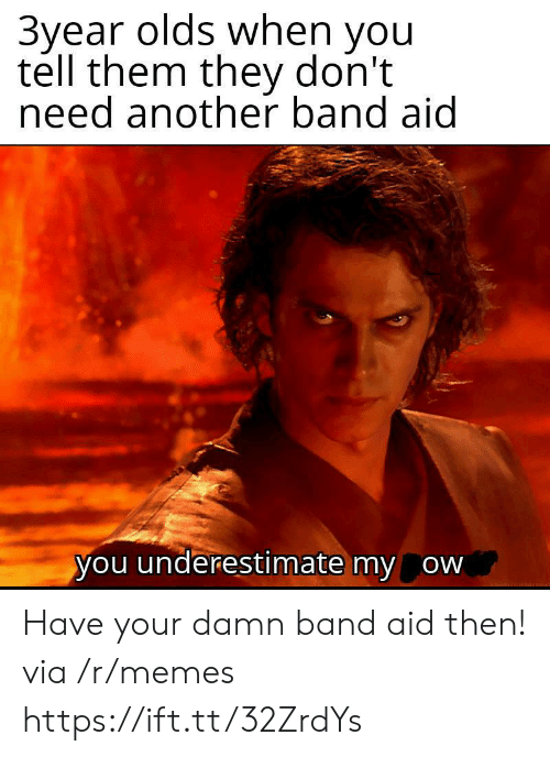 Memes, Band, and Another: 3year olds when you  tell them they don't  need another band aid  you underestimate my ow Have your damn band aid then! via /r/memes https://ift.tt/32ZrdYs
