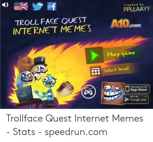 Trollface Quest: 4) 誤步民  Created by  PPLLAAYY  TROLL FACE QUE ST  A10  INTERNE T ME MES  Play game  t Select level  Googe plsy Trollface Quest Internet Memes - Stats - speedrun.com
