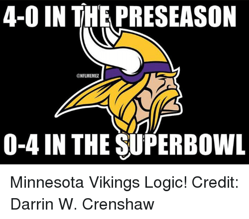 Logic, Minnesota Vikings, and Nfl: 4-0 IN THE PRESEASON  @NFL MEMEZ  NYT  0-4 IN THE SUPERBOWL Minnesota Vikings Logic! Credit: Darrin W. Crenshaw