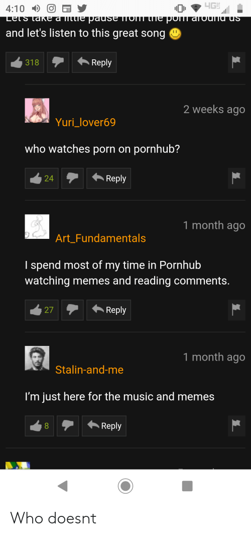 Im Just Here For The: 4:10O  and let's listen to this great song  318Reply  2 weeks ago  Yuri_lover69  who watches porn on pornhub?  24Reply  1 month ago  ArtFundamentals  I spend most of my time in Pornhub  watching memes and reading comments.  27Reply  1 month ago  Stalin-and-me  I'm just here for the music and memes Who doesnt