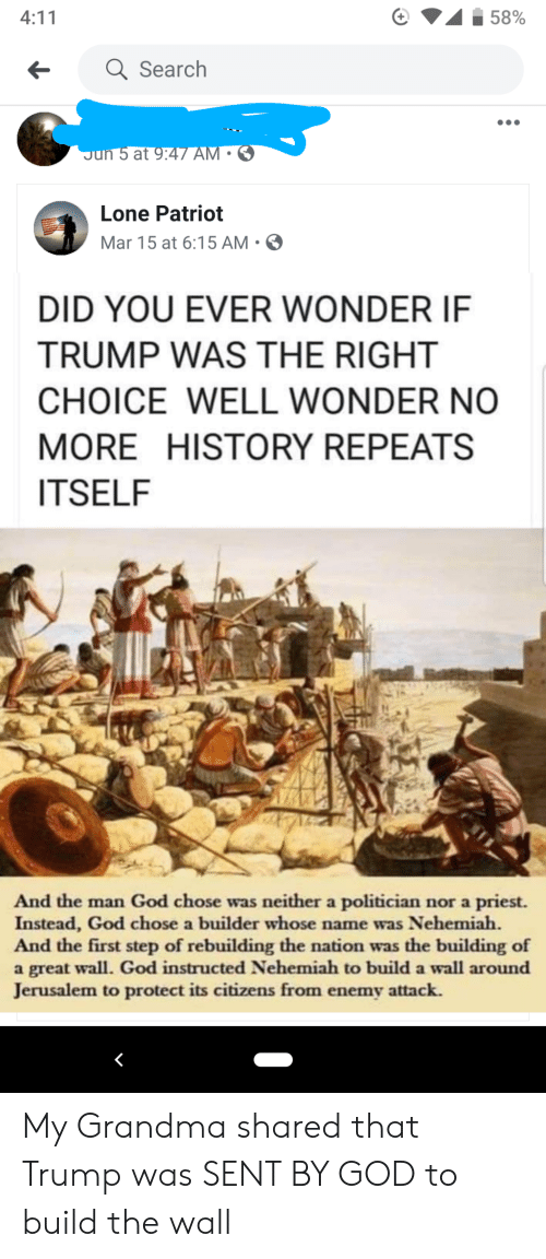 God, Grandma, and History: 4:11  58%  a Search  Jun 5 at 9:47 AM  Lone Patriot  Mar 15 at 6:15 AM.  DID YOU EVER WONDER IF  TRUMP WAS THE RIGHT  CHOICE WELL WONDER NO  MORE HISTORY REPEATS  ITSELF  And the man God chose was neither a politician nor a priest.  Instead, God chose a builder whose name was Nehemiah  And the first step of rebuilding the nation was the building of  a great wall. God instructed Nehemiah to build a wall around  Jerusalem to protect its citizens from enemy attack. My Grandma shared that Trump was SENT BY GOD to build the wall