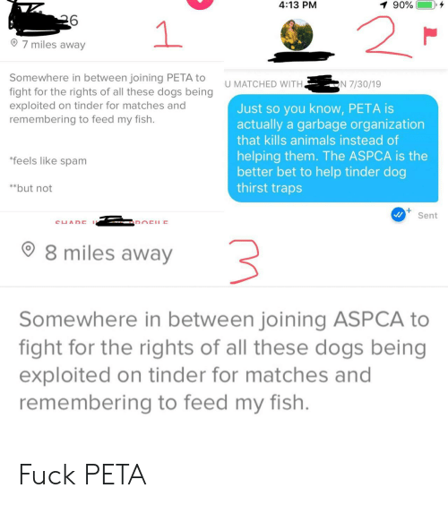 Animals, Dogs, and Tinder: 4:13 PM  90%  2  1  7 miles away  Somewhere in between joining PETA to  fight for the rights of all these dogs being  exploited on tinder for matches and  remembering to feed my fish.  N 7/30/19  U MATCHED WITH.  Just so you know, PETA is  actually a garbage organization  that kills animals instead of  helping them. The ASPCA is the  better bet to help tinder dog  thirst traps  *feels like spam  **but not  Sent  CUADE  DOCHE  8 miles away  Somewhere in between joining ASPCA to  fight for the rights of all these dogs being  exploited on tinder for matches and  remembering to feed my fish. Fuck PETA