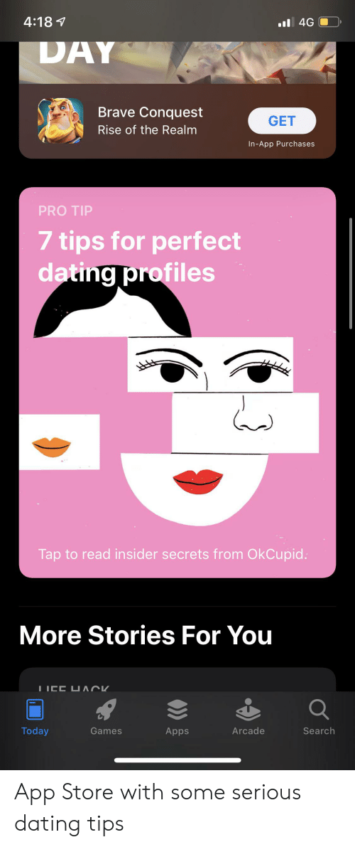 Dating, App Store, and Apps: 4:181  .4G  DAY  Brave Conquest  GET  Rise of the Realm  In-App Purchases  PRO TIP  7 tips for perfect  dating profiles  Tap to read insider secrets from OkCupid  More Stories For You  ICC UACK  Q  Today  Arcade  Search  Games  Apps App Store with some serious dating tips
