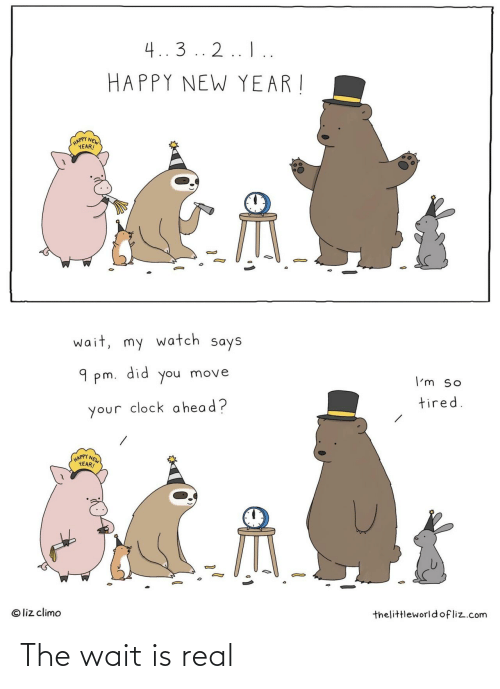 liz: 4..3 .. 2.. I..  HAPPY NEW YEAR !  (HAPPY NEW  YEAR!  wait, my watch says  did  9 pm.  move  you  I'm so  tired.  your clock a head?  HAPPY NEW  YEAR!  © liz climo  thelittleworld ofliz.com The wait is real