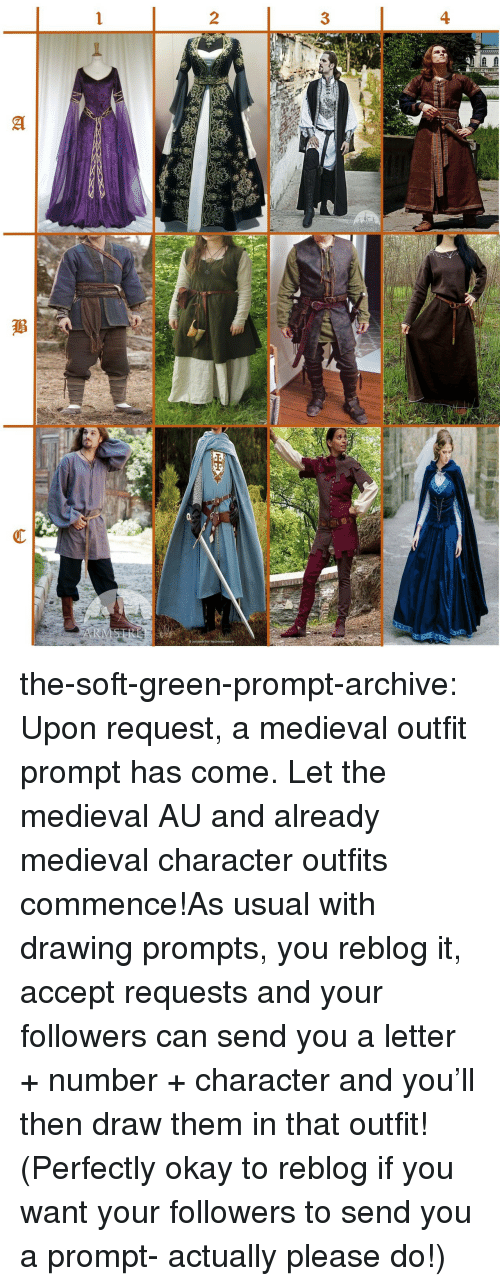 Target, Tumblr, and Blog: 4  3  2  TR the-soft-green-prompt-archive:  Upon request, a medieval outfit prompt has come. Let the medieval AU and already medieval character outfits commence!As usual with drawing prompts, you reblog it, accept requests and your followers can send you a letter + number + character and you'll then draw them in that outfit! (Perfectly okay to reblog if you want your followers to send you a prompt- actually please do!)