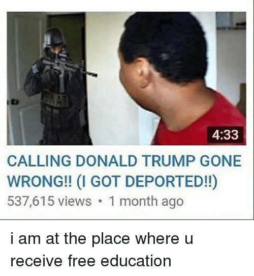 Donald Trump, Memes, and Free: 4:33  CALLING DONALD TRUMP GONE  WRONG!! (I GOT DEPORTED!!)  537,615 views 1 month ago i am at the place where u receive free education