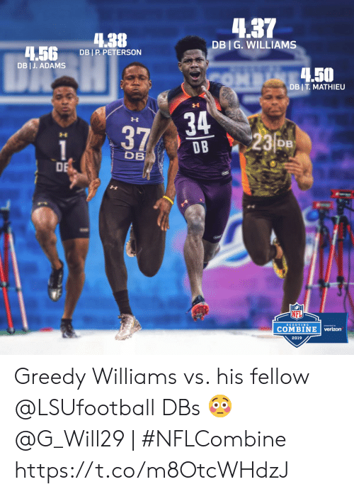 Greedy: 4.37  4.38  DBI G. WILLIAMS  .5G DBIP PETERSON  DB I J. ADAMS  .50  DB I T MATHIEU  34  D B  23o  DB  DB  DE  NFL  COMBINE  verizon  SCOUTING  2019 Greedy Williams vs. his fellow @LSUfootball DBs 😳  @G_Will29 | #NFLCombine https://t.co/m8OtcWHdzJ