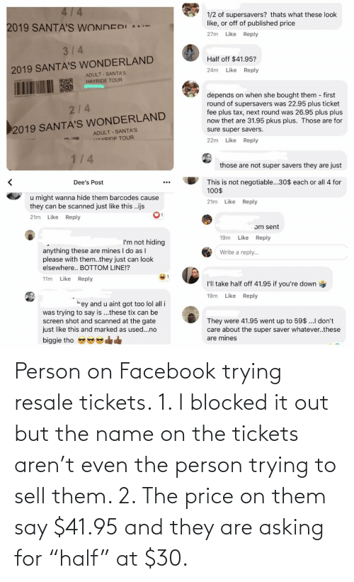 """Tix: 4/4  1/2 of supersavers? thats what these look  like, or off of published price  2019 SANTA'S WONDERI A-  27m  Like  Reply  314  Half off $41.95?  2019 SANTA'S WONDERLAND  Like  Reply  24m  ADULT - SANTA'S  ZAM87CERC  HAYRIDE TOUR  depends on when she bought them first  round of supersavers was 22.95 plus ticket  fee plus tax, next round was 26.95 plus plus  now thet are 31.95 pkus plus. Those are for  2/4  2019 SANTA'S WONDERLAND  ADULT - SANTA'S  IAVRIDE TOUR  sure super savers.  Reply  22m  Like  1/4  those are not super savers they are just  This is not negotiable...30$ each or all 4 for  100$  Dee's Post  u might wanna hide them barcodes cause  they can be scanned just like this .ijs  Like  Reply  21m  1.  Like  Reply  21m  ɔm sent  Reply  Like  19m  I'm not hiding  anything these are mines I do as I  please with them..they just can look  Write a reply..  elsewhere.. BOTTOM LINE!?  Like  Reply  11m  I'll take half off 41.95 if you're down  Like  Reply  19m  rey and u aint got too lol all i  was trying to say is ...these tix can be  screen shot and scanned at the gate  just like this and marked as used...no  They were 41.95 went up to 59$ ...I don't  care about the super saver whatever..these  are mines  biggie tho Person on Facebook trying resale tickets. 1. I blocked it out but the name on the tickets aren't even the person trying to sell them. 2. The price on them say $41.95 and they are asking for """"half"""" at $30."""