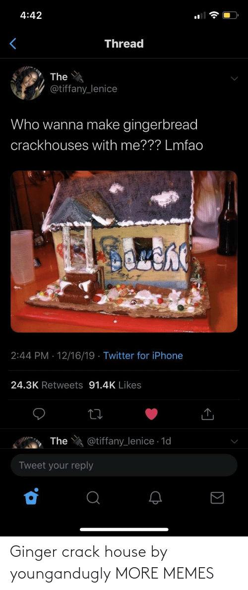 Lmfao: 4:42  Thread  The  @tiffany_lenice  Who wanna make gingerbread  crackhouses with me??? Lmfao  2:44 PM · 12/16/19 · Twitter for iPhone  24.3K Retweets 91.4K Likes  @tiffany_lenice · 1d  The  Tweet your reply Ginger crack house by youngandugly MORE MEMES