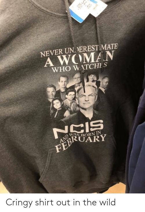 Wild, Never, and Who: 4.49  NEVER UN. DEREST MATE  A WOMAN  WHO W ATCHE S  AND  WAS BORN IN  FEBRUARY Cringy shirt out in the wild
