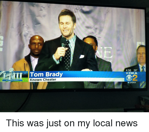 News, Super Bowl, and Tom Brady: 4:56 39  KDKA  Tom Brady  2  Known Cheater  SUPER BOWL  圜@KDKA This was just on my local news