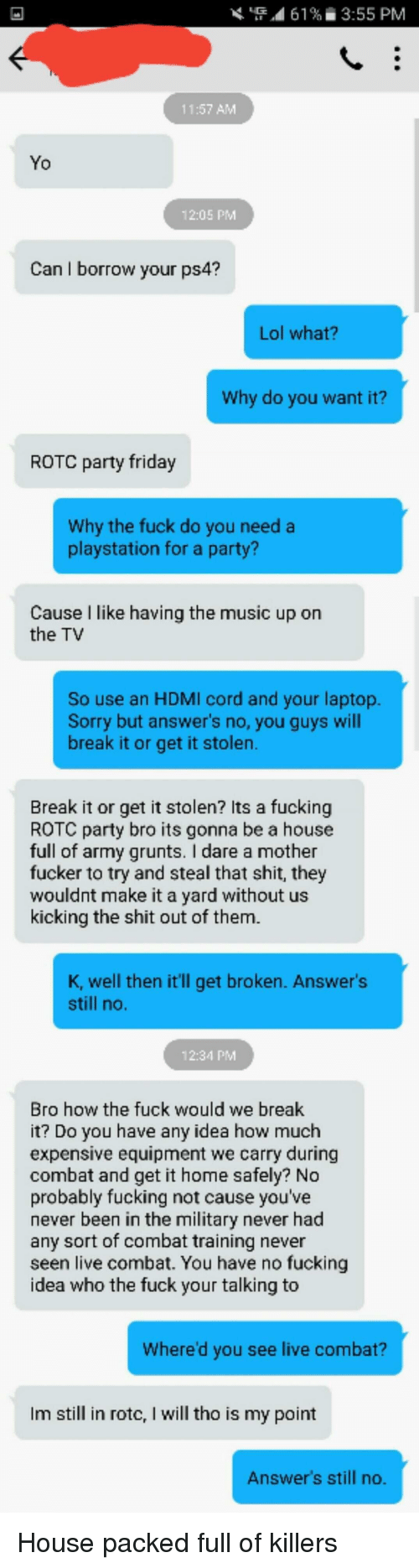 """combat training: """"4 61 %  3:55 PM  11:57 AMM  Yo  12:05 PM  Can I borrow your ps4?  Lol what?  Why do you want it?  ROTC party friday  Why the fuck do you need a  playstation for a party?  Cause l like having the music up on  the TV  So use an HDMI cord and your laptop.  Sorry but answer's no, you guys will  break it or get it stolen.  Break it or get it stolen? Its a fucking  ROTC party bro its gonna be a house  full of army grunts. I dare a mother  fucker to try and steal that shit, they  wouldnt make it a yard without us  kicking the shit out of them  K, well then it'll get broken. Answer's  still no.  12:34 PM  Bro how the fuck would we break  it? Do you have any idea how much  expensive equipment we carry during  combat and get it home safely? No  probably fucking not cause you've  never been in the military never had  any sort of combat training never  seen live combat. You have no fucking  idea who the fuck your talking to  Where'd you see live combat?  Im still in rotc, I will tho is my point  Answer's still no."""