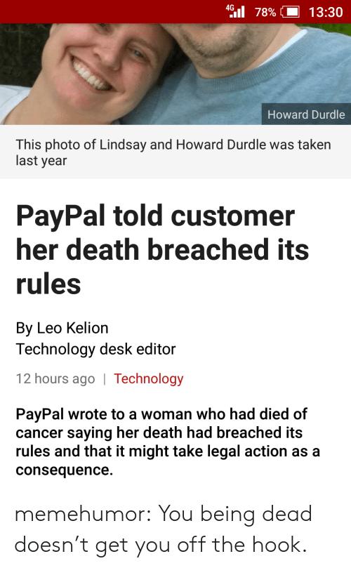 consequence: 4 78%| 13:30  Howard Durdle  This photo of Lindsay and Howard Durdle was taken  last year  PayPal told customer  her death breached its  rules  By Leo Kelion  Technology desk editor  12 hours ago | Technology  PayPal wrote to a woman who had died of  cancer saying her death had breached its  rules and that it might take legal action as a  consequence. memehumor:  You being dead doesn't get you off the hook.
