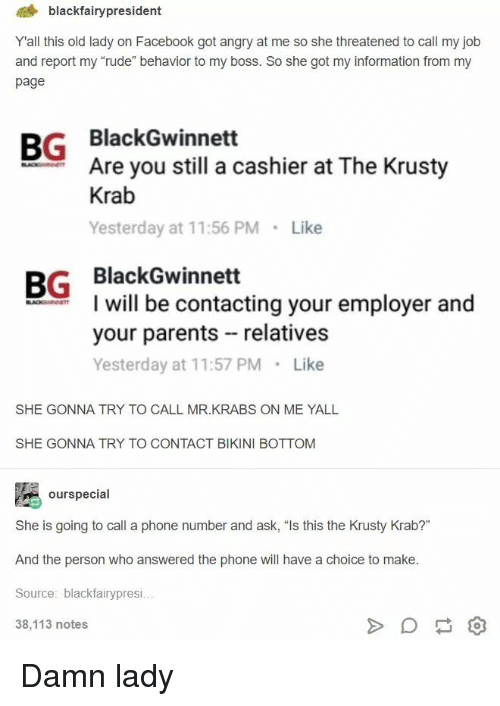 """Krusty: 4 blackfairypresident  Yall this old lady on Facebook got angry at me so she threatened to call my job  and report my """"rude"""" behavior to my boss. So she got my information from my  page  BG BlackGwinnett  Are you still a cashier at The Krusty  Krab  Yesterday at 11:56 PM Like  BG BlackGwinnett  I will be contacting your employer and  your parents relatives  Yesterday at 11:57 PM Like  SHE GONNA TRY TO CALL MR.KRABS ON ME YALL  SHE GONNA TRY TO CONTACT BIKINI BOTTOM  ourspecial  She is going to call a phone number and ask, """"Is this the Krusty Krab?""""  And the person who answered the phone will have a choice to make  Source: blackfairypresi  38,113 notes Damn lady"""