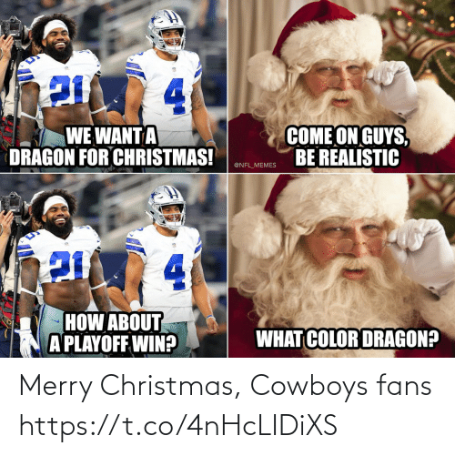 Dallas Cowboys: 4.  COME ON GUYS,  BE REALISTIC  WE WANT A  DRAGON FOR CHRISTMAS!  @NFL_MEMES  4.  HOW ABOUT  A PLAYOFF WIN?  WHAT COLOR DRAGON? Merry Christmas, Cowboys fans https://t.co/4nHcLIDiXS