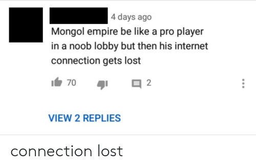 Empire: 4 days ago  Mongol empire be like a pro player  in a noob lobby but then his internet  connection gets lost  2  70  VIEW 2 REPLIES connection lost
