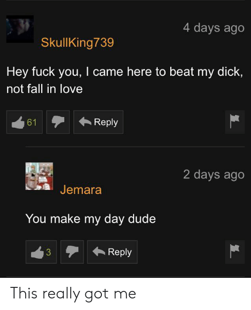 Dude, Fall, and Fuck You: 4 days ago  SkullKing739  Hey fuck you, I came here to beat my dick,  not fall in love  Reply  61  2 days ago  Jemara  You make my day dude  Reply  3 This really got me