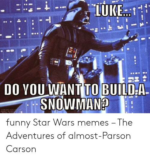 Funny, Memes, and Star Wars: 4  DO YOU WANT TO BUILD-A. funny Star Wars memes – The Adventures of almost-Parson Carson