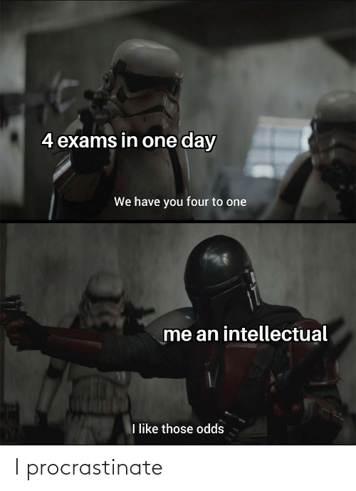 Reddit, One, and One Day: 4 exams in one day  We have you four to one  me an intellectual  like those odds I procrastinate