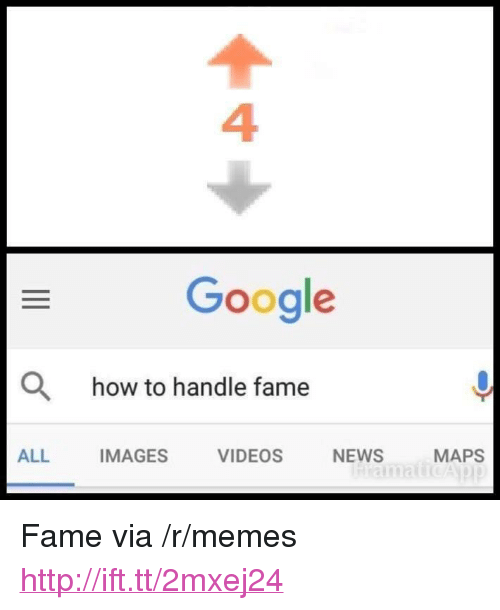 "How To Handle Fame: 4  Google  O  how to handle fame  ALL  IMAGES  VIDEOS  NEWS  MAPS <p>Fame via /r/memes <a href=""http://ift.tt/2mxej24"">http://ift.tt/2mxej24</a></p>"