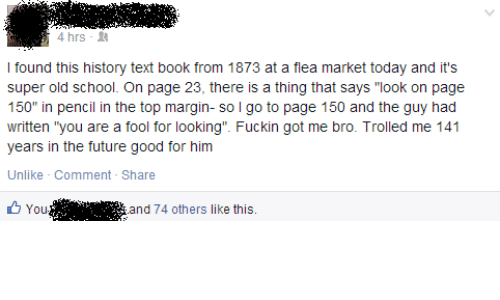 "Future, School, and Book: 4 hrs-  I found this history text book from 1873 at a flea market today and it's  super old school. On page 23, there is a thing that says ""look on page  150"" in pencil in the top margin- so l go to page 150 and the guy had  written ""you are a fool for looking"". Fuckin got me bro. Trolled me 141  years in the future good for him  Unlike Comment - Share  You '.'"". i  and 74 others like this."