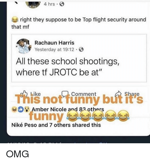 "peso: 4 hrs  right they suppose to be Top flight security around  that mf  Rachaun Harris  Yesterday at 19:12.  All these school shootings,  where tf JROTC be at""  Like  Comment  This not funny but it's  unny 부부부부  Amber Nicole and 83 others  Niké Peso and 7 others shared this OMG"