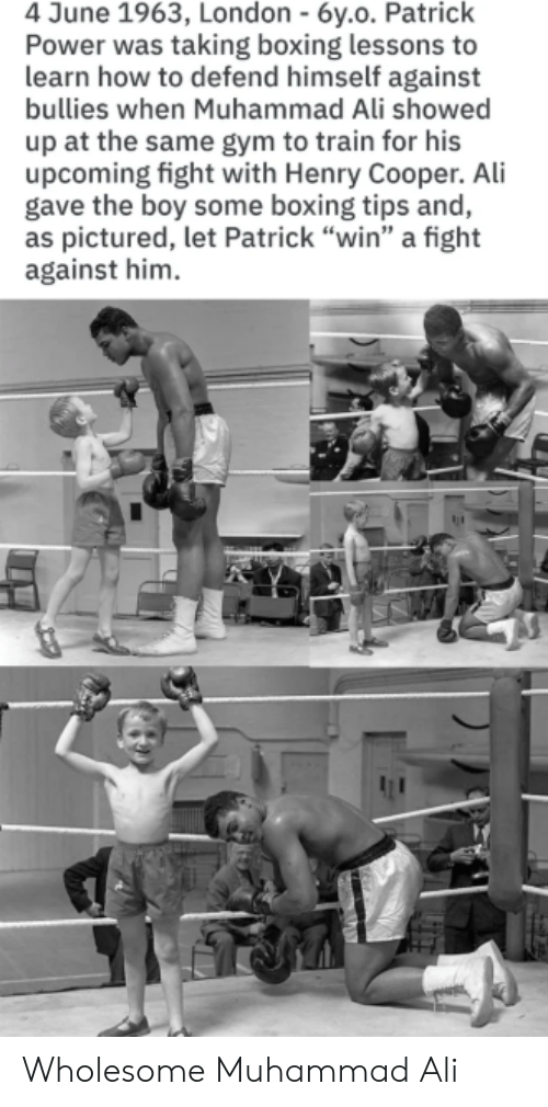 "Boxing: 4 June 1963, London - 6y.o. Patrick  Power was taking boxing lessons to  learn how to defend himself against  bullies when Muhammad Ali showed  up at the same gym to train for his  upcoming fight with Henry Cooper. Ali  gave the boy some boxing tips and,  as pictured, let Patrick ""win"" a fight  against him Wholesome Muhammad Ali"
