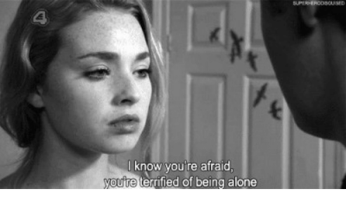 Being Alone, Youre, and Afraid: 4  know you're afraid  ute terrified of being alone