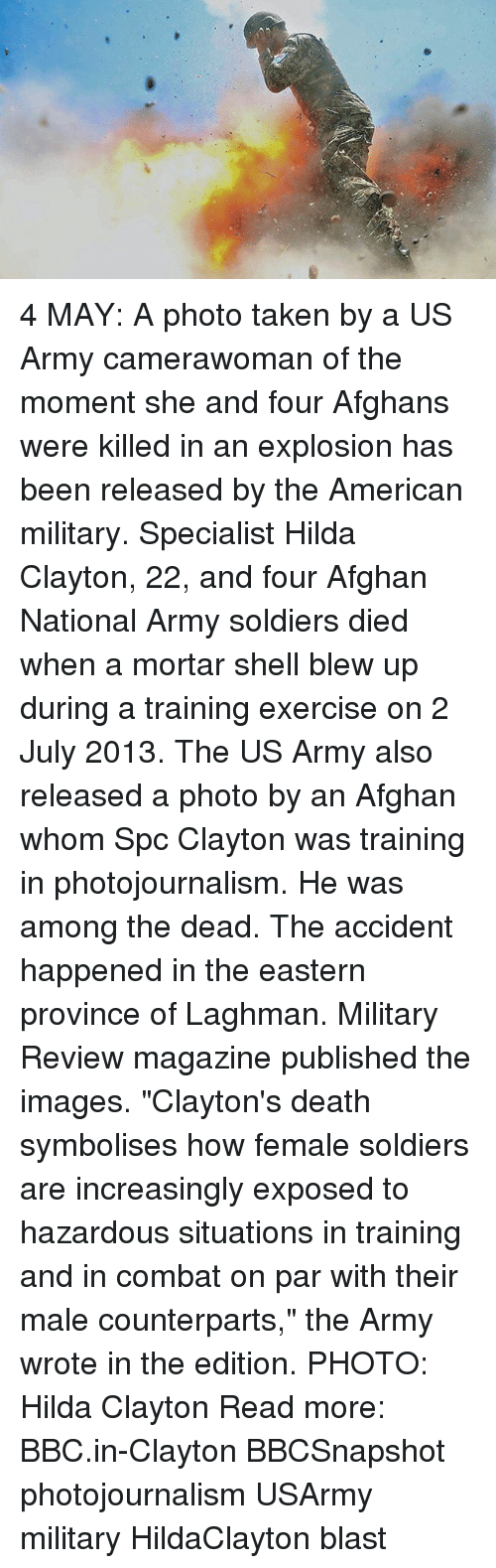 """combative: 4 MAY: A photo taken by a US Army camerawoman of the moment she and four Afghans were killed in an explosion has been released by the American military. Specialist Hilda Clayton, 22, and four Afghan National Army soldiers died when a mortar shell blew up during a training exercise on 2 July 2013. The US Army also released a photo by an Afghan whom Spc Clayton was training in photojournalism. He was among the dead. The accident happened in the eastern province of Laghman. Military Review magazine published the images. """"Clayton's death symbolises how female soldiers are increasingly exposed to hazardous situations in training and in combat on par with their male counterparts,"""" the Army wrote in the edition. PHOTO: Hilda Clayton Read more: BBC.in-Clayton BBCSnapshot photojournalism USArmy military HildaClayton blast"""
