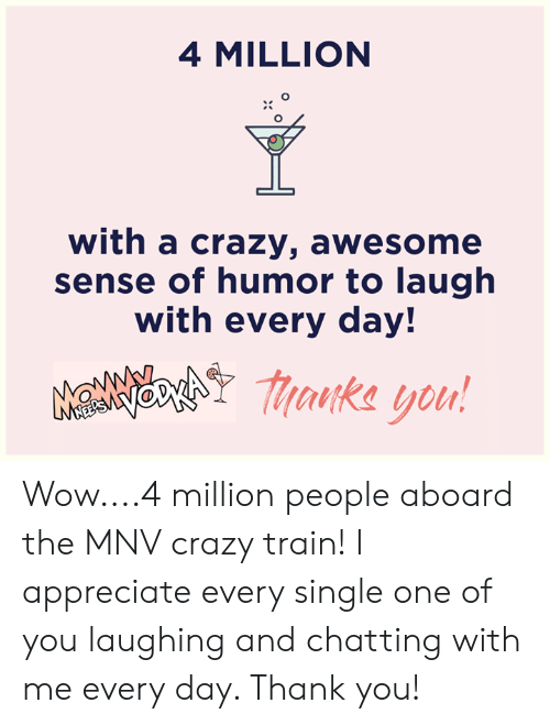 Crazy, Dank, and Wow: 4 MILLION  with a crazy, awesome  sense of humor to laugh  with every day!  MaNNchY aka you! Wow....4 million people aboard the MNV crazy train! I appreciate every single one of you laughing and chatting with me every day. Thank you!