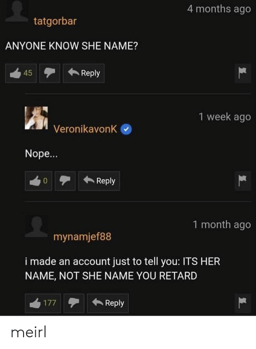 Nope, MeIRL, and Anyone Know: 4 months ago  tatgorbar  ANYONE KNOW SHE NAME?  Reply  45  1 week ago  VeronikavonK  Nope...  Reply  0  1 month ago  mynamjef88  i made an account just to tell you: ITS HER  NAME, NOT SHE NAME YOU RETARD  Reply  177 meirl