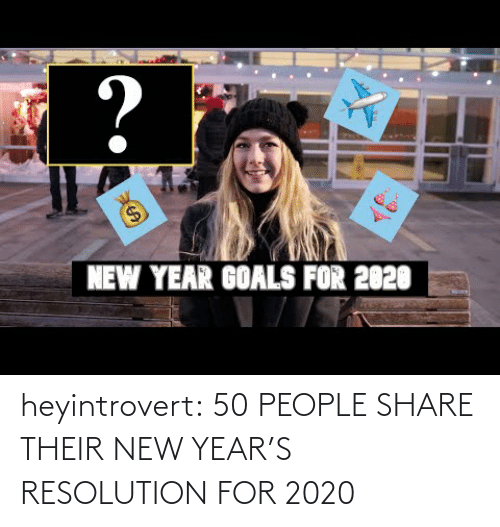 goals: ?  $4  NEW YEAR GOALS FOR 2020 heyintrovert:  50 PEOPLE SHARE THEIR NEW YEAR'S RESOLUTION FOR 2020