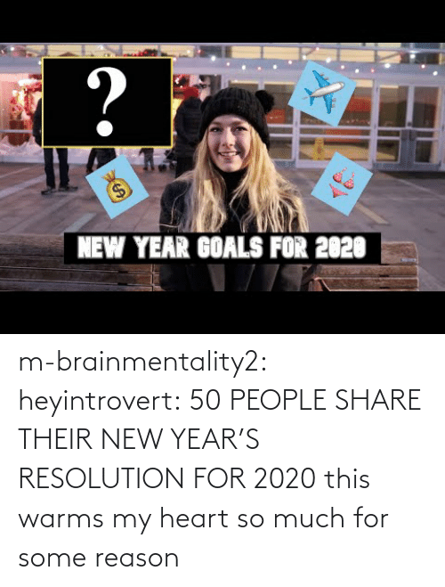 Goals, New Year's, and Tumblr: ?  $4  NEW YEAR GOALS FOR 2020 m-brainmentality2: heyintrovert: 50 PEOPLE SHARE THEIR NEW YEAR'S RESOLUTION FOR 2020 this warms my heart so much for some reason