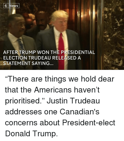 "presidential elections: 4 News  AFTER TRUMP WON THE PRESIDENTIAL  ELECTION TRUDEAU RELEASED A  STATEMENT SAYING... ""There are things we hold dear that the Americans haven't prioritised.""  Justin Trudeau addresses one Canadian's concerns about President-elect Donald Trump."