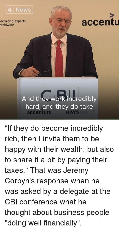 """Memes, News, and Taxes: 4 News  ecruiting experts  orldwide  accentu  And they work incredibly  hard, and they do take  accenture  HAYS """"If they do become incredibly rich, then I invite them to be happy with their wealth, but also to share it a bit by paying their taxes.""""  That was Jeremy Corbyn's response when he was asked by a delegate at the CBI conference what he thought about business people """"doing well financially""""."""