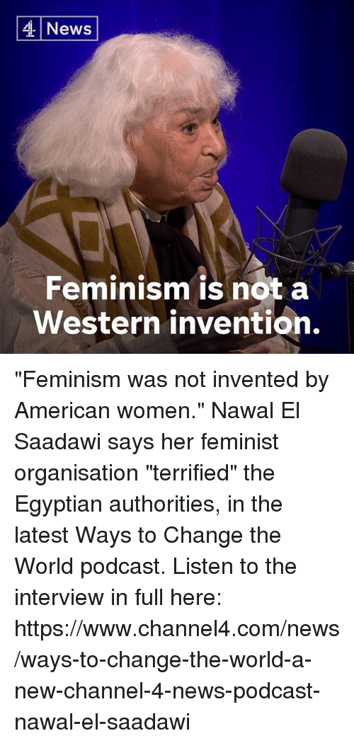 "Feminism, Memes, and News: 4 News  Feminism is not a  Western invention. ""Feminism was not invented by American women.""  Nawal El Saadawi says her feminist organisation ""terrified"" the Egyptian authorities, in the latest Ways to Change the World podcast.  Listen to the interview in full here: https://www.channel4.com/news/ways-to-change-the-world-a-new-channel-4-news-podcast-nawal-el-saadawi"
