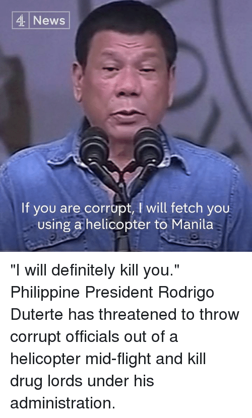 "Duterte: 4 News  If you are corrupt, l will fetch you  Using a helicopter to Manila ""I will definitely kill you.""  Philippine President Rodrigo Duterte has threatened to throw corrupt officials out of a helicopter mid-flight and kill drug lords under his administration."