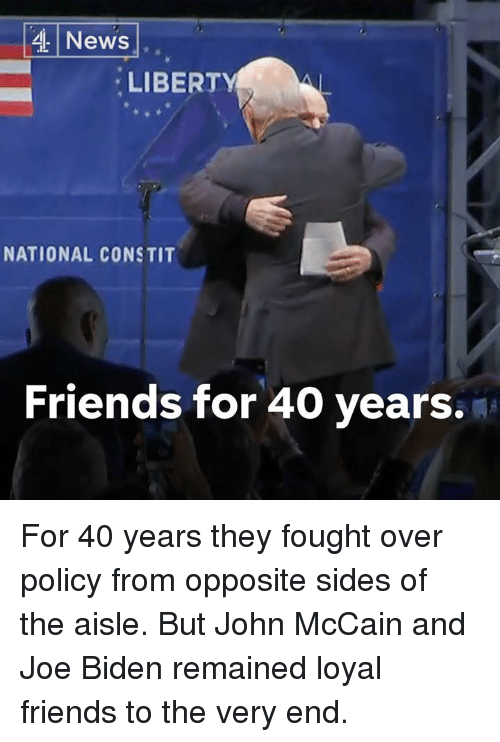 Friends, Joe Biden, and Memes: 4 News  LIBERT  NATIONAL CONSTIT  Friends for 40 years. For 40 years they fought over policy from opposite sides of the aisle.  But John McCain and Joe Biden remained loyal friends to the very end.