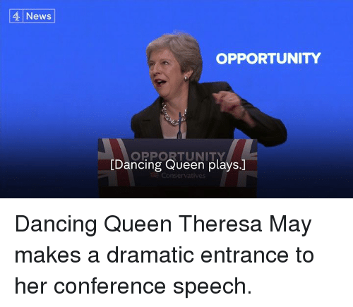 Dancing, Memes, and News: 4. News  OPPORTUNITY  OPPORTUNITY  [Dancing Queen plays.]  Conservatives Dancing Queen Theresa May makes a dramatic entrance to her conference speech.