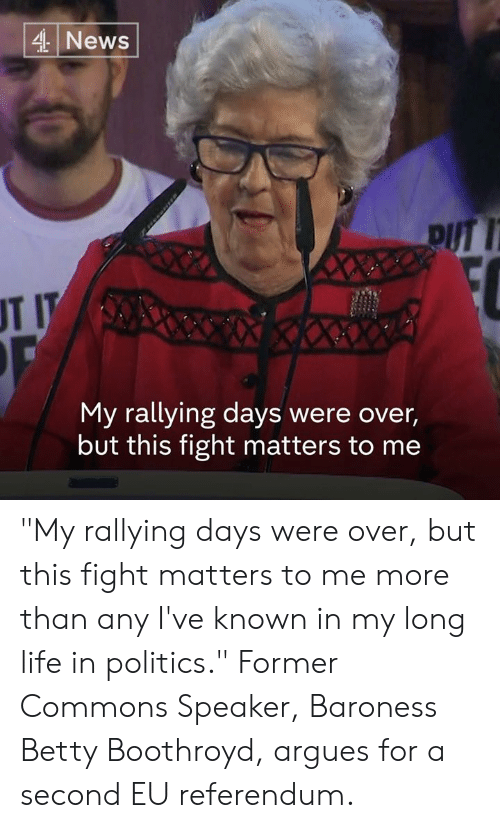 "Life, Memes, and News: 4 News  pUT 1  UT I  My rallying days were over,  but this fight matters to me ""My rallying days were over, but this fight matters to me more than any I've known in my long life in politics.""  Former Commons Speaker, Baroness Betty Boothroyd, argues for a second EU referendum."