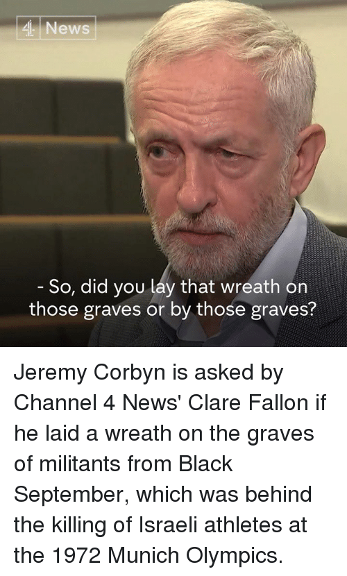 Israeli: 4 News  So, did you lay that wreath on  those graves or by those graves? Jeremy Corbyn is asked by Channel 4 News' Clare Fallon if he laid a wreath on the graves of militants from Black September, which was behind the killing of Israeli athletes at the 1972 Munich Olympics.